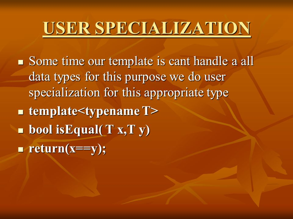 USER SPECIALIZATION Some time our template is cant handle a all data types for this purpose we do user specialization for this appropriate type Some time our template is cant handle a all data types for this purpose we do user specialization for this appropriate type template template bool isEqual( T x,T y) bool isEqual( T x,T y) return(x==y); return(x==y);