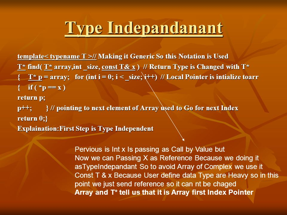 Type Indepandanant template // Making it Generic So this Notation is Used T* find( T* array,int _size, const T& x ) // Return Type is Changed with T* {T* p = array;for (int i = 0; i < _size; i++) // Local Pointer is intialize toarr {if ( *p == x ) return p; p++;} // pointing to next element of Array used to Go for next Index return 0;} Explaination:First Step is Type Independent Pervious is Int x Is passing as Call by Value but Now we can Passing X as Reference Because we doing it asTypeIndepandant So to avoid Array of Complex we use it Const T & x Because User define data Type are Heavy so in this point we just send reference so it can nt be chaged Array and T* tell us that it is Array first Index Pointer