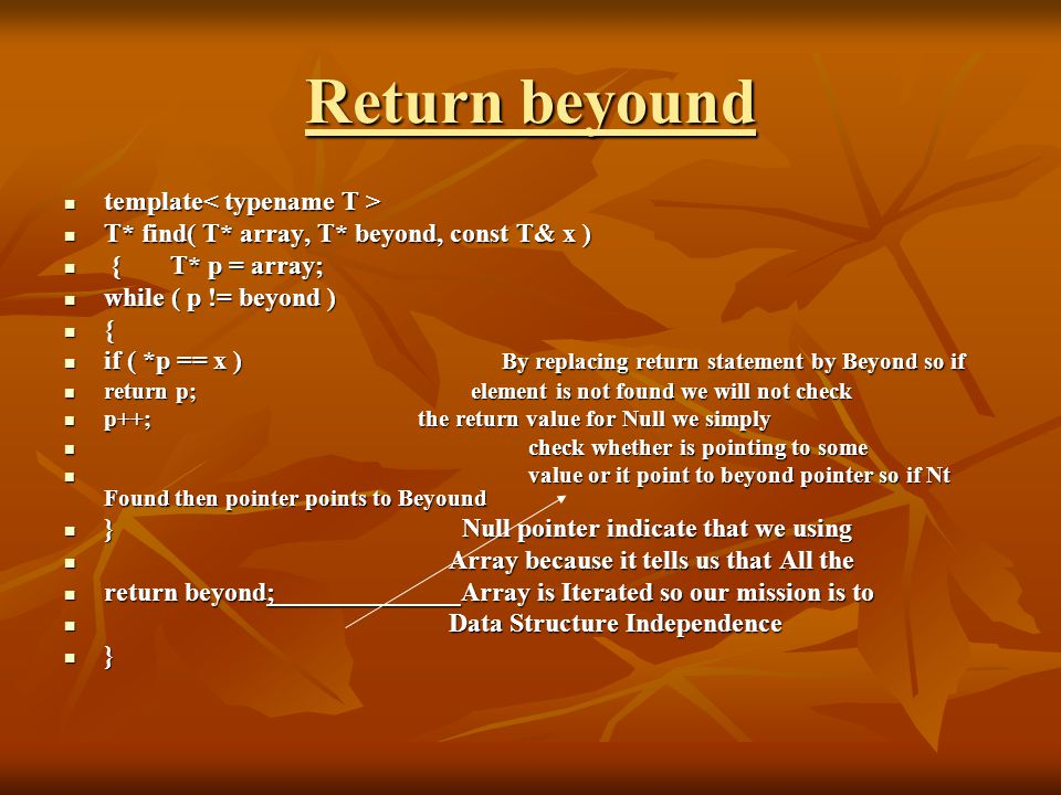 Return beyound template template T* find( T* array, T* beyond, const T& x ) T* find( T* array, T* beyond, const T& x ) {T* p = array; {T* p = array; while ( p != beyond ) while ( p != beyond ) { if ( *p == x ) By replacing return statement by Beyond so if if ( *p == x ) By replacing return statement by Beyond so if return p; element is not found we will not check return p; element is not found we will not check p++; the return value for Null we simply p++; the return value for Null we simply check whether is pointing to some check whether is pointing to some value or it point to beyond pointer so if Nt Found then pointer points to Beyound value or it point to beyond pointer so if Nt Found then pointer points to Beyound } Null pointer indicate that we using } Null pointer indicate that we using Array because it tells us that All the Array because it tells us that All the return beyond; Array is Iterated so our mission is to return beyond; Array is Iterated so our mission is to Data Structure Independence Data Structure Independence }
