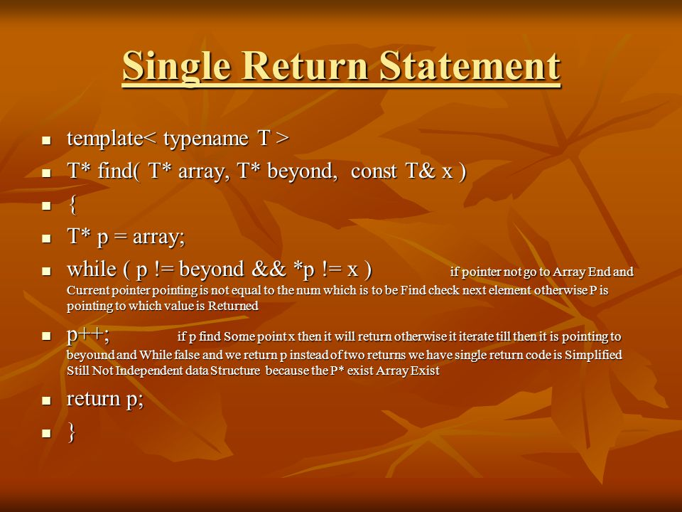 Single Return Statement template template T* find( T* array, T* beyond, const T& x ) T* find( T* array, T* beyond, const T& x ) { T* p = array; T* p = array; while ( p != beyond && *p != x ) if pointer not go to Array End and Current pointer pointing is not equal to the num which is to be Find check next element otherwise P is pointing to which value is Returned while ( p != beyond && *p != x ) if pointer not go to Array End and Current pointer pointing is not equal to the num which is to be Find check next element otherwise P is pointing to which value is Returned p++; if p find Some point x then it will return otherwise it iterate till then it is pointing to beyound and While false and we return p instead of two returns we have single return code is Simplified Still Not Independent data Structure because the P* exist Array Exist p++; if p find Some point x then it will return otherwise it iterate till then it is pointing to beyound and While false and we return p instead of two returns we have single return code is Simplified Still Not Independent data Structure because the P* exist Array Exist return p; return p; }