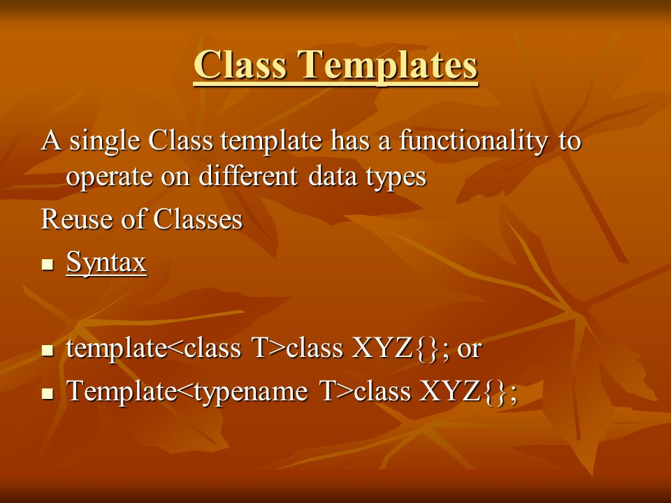 Class Templates A single Class template has a functionality to operate on different data types Reuse of Classes Syntax Syntax template class XYZ{}; or template class XYZ{}; or Template class XYZ{}; Template class XYZ{};