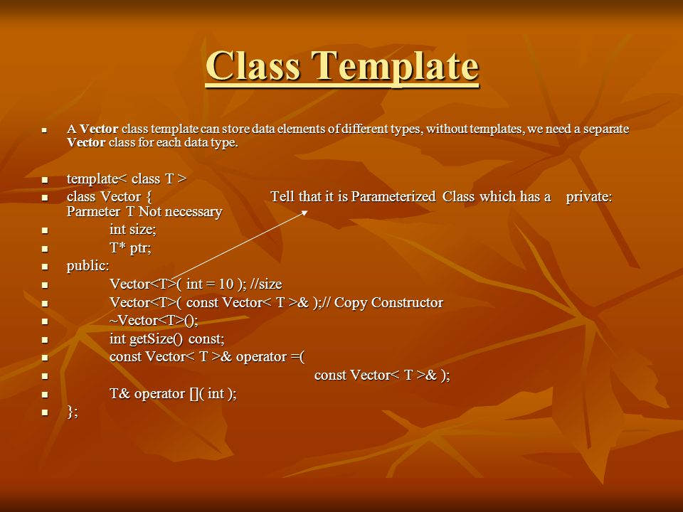 Class Template A Vector class template can store data elements of different types, without templates, we need a separate Vector class for each data type.