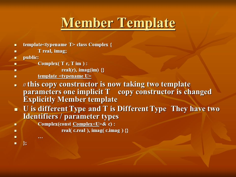 Member Template template class Complex { template class Complex { T real, imag; T real, imag; public: public: Complex( T r, T im ) : Complex( T r, T im ) : real(r), imag(im) {} real(r), imag(im) {} template template // this copy constructor is now taking two template parameters one implicit T copy constructor is changed Explicitly Member template // this copy constructor is now taking two template parameters one implicit T copy constructor is changed Explicitly Member template U is different Type and T is Different Type They have two Identifiers / parameter types U is different Type and T is Different Type They have two Identifiers / parameter types Complex(const Complex & c) : Complex(const Complex & c) : real( c.real ), imag( c.imag ) {} real( c.real ), imag( c.imag ) {} … }; };