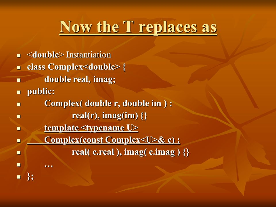 Now the T replaces as Instantiation Instantiation class Complex { class Complex { double real, imag; double real, imag; public: public: Complex( double r, double im ) : Complex( double r, double im ) : real(r), imag(im) {} real(r), imag(im) {} template template Complex(const Complex & c) : Complex(const Complex & c) : real( c.real ), imag( c.imag ) {} real( c.real ), imag( c.imag ) {} … }; };