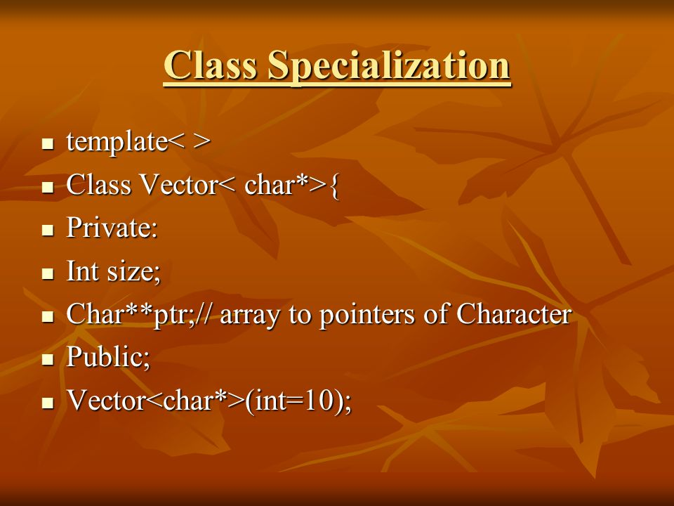 Class Specialization template template Class Vector { Class Vector { Private: Private: Int size; Int size; Char**ptr;// array to pointers of Character Char**ptr;// array to pointers of Character Public; Public; Vector (int=10); Vector (int=10);