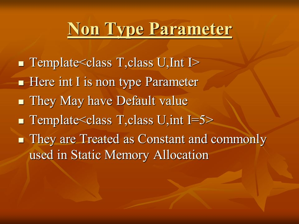Non Type Parameter Template Template Here int I is non type Parameter Here int I is non type Parameter They May have Default value They May have Default value Template Template They are Treated as Constant and commonly used in Static Memory Allocation They are Treated as Constant and commonly used in Static Memory Allocation