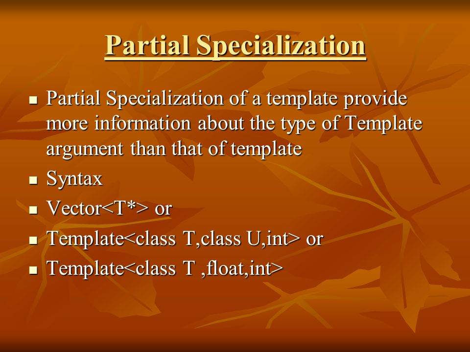 Partial Specialization Partial Specialization of a template provide more information about the type of Template argument than that of template Partial Specialization of a template provide more information about the type of Template argument than that of template Syntax Syntax Vector or Vector or Template or Template or Template Template