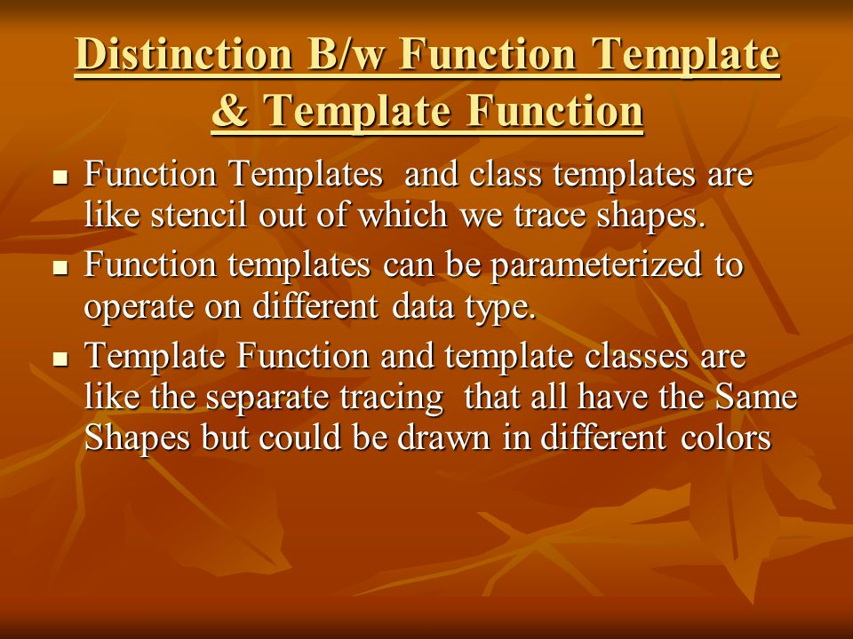 Distinction B/w Function Template & Template Function Function Templates and class templates are like stencil out of which we trace shapes.