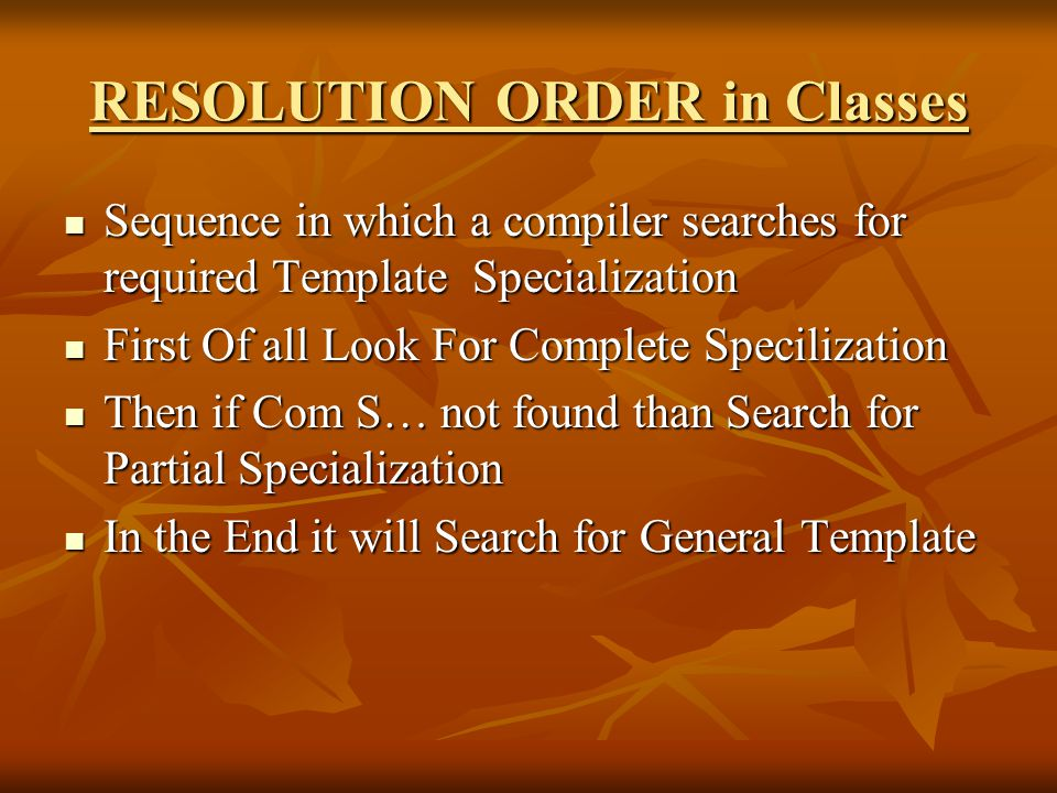 RESOLUTION ORDER in Classes Sequence in which a compiler searches for required Template Specialization Sequence in which a compiler searches for required Template Specialization First Of all Look For Complete Specilization First Of all Look For Complete Specilization Then if Com S… not found than Search for Partial Specialization Then if Com S… not found than Search for Partial Specialization In the End it will Search for General Template In the End it will Search for General Template