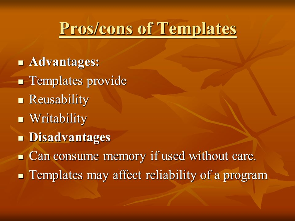 Pros/cons of Templates Advantages: Advantages: Templates provide Templates provide Reusability Reusability Writability Writability Disadvantages Disadvantages Can consume memory if used without care.