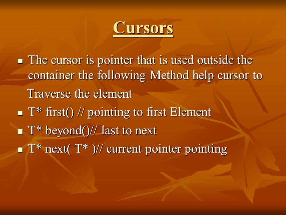 Cursors The cursor is pointer that is used outside the container the following Method help cursor to The cursor is pointer that is used outside the container the following Method help cursor to Traverse the element Traverse the element T* first() // pointing to first Element T* first() // pointing to first Element T* beyond()// last to next T* beyond()// last to next T* next( T* )// current pointer pointing T* next( T* )// current pointer pointing