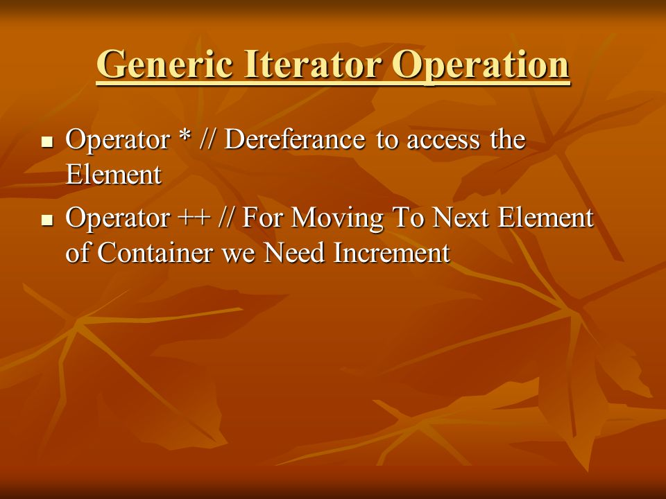 Generic Iterator Operation Operator * // Dereferance to access the Element Operator * // Dereferance to access the Element Operator ++ // For Moving To Next Element of Container we Need Increment Operator ++ // For Moving To Next Element of Container we Need Increment