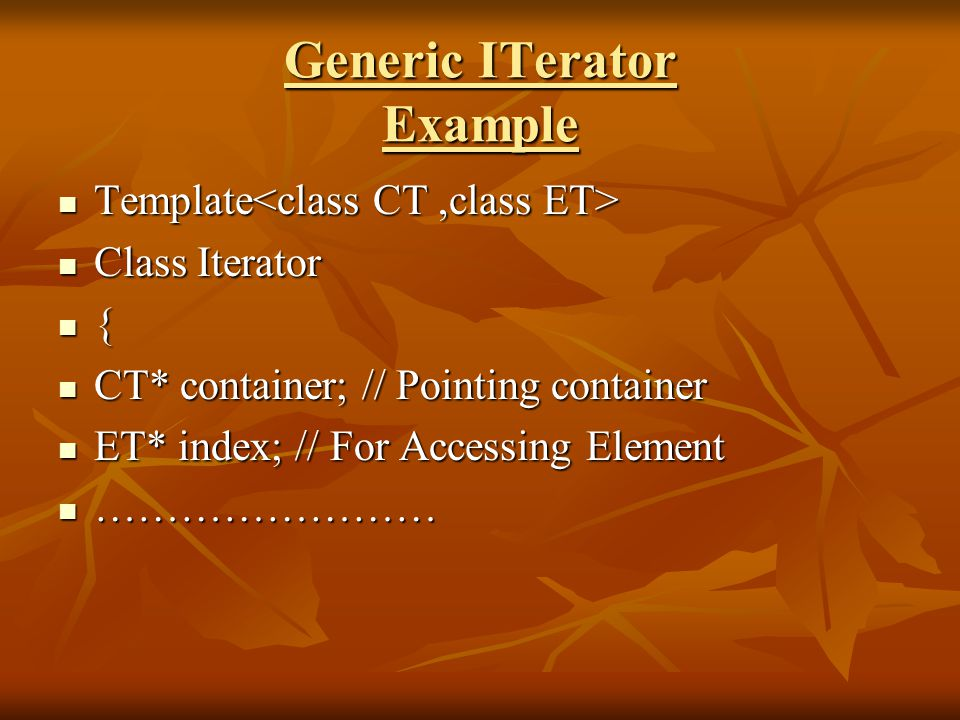 Generic ITerator Example Template Template Class Iterator Class Iterator { CT* container; // Pointing container CT* container; // Pointing container ET* index; // For Accessing Element ET* index; // For Accessing Element …………………… ……………………