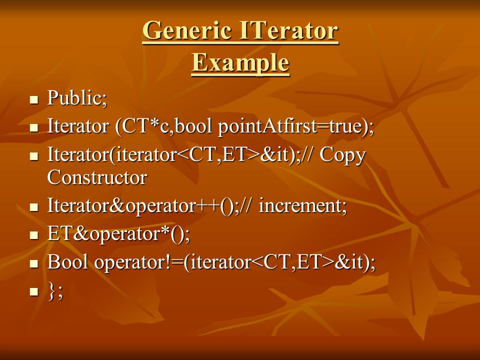 Generic ITerator Example Public; Public; Iterator (CT*c,bool pointAtfirst=true); Iterator (CT*c,bool pointAtfirst=true); Iterator(iterator &it);// Copy Constructor Iterator(iterator &it);// Copy Constructor Iterator&operator++();// increment; Iterator&operator++();// increment; ET&operator*(); ET&operator*(); Bool operator!=(iterator &it); Bool operator!=(iterator &it); }; };