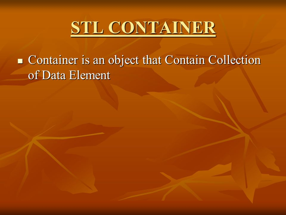 STL CONTAINER Container is an object that Contain Collection of Data Element Container is an object that Contain Collection of Data Element