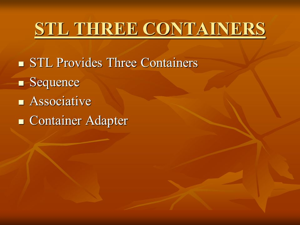 STL THREE CONTAINERS STL Provides Three Containers STL Provides Three Containers Sequence Sequence Associative Associative Container Adapter Container Adapter