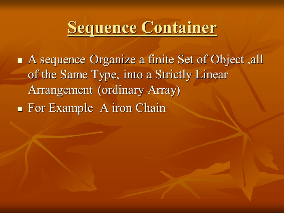 Sequence Container A sequence Organize a finite Set of Object,all of the Same Type, into a Strictly Linear Arrangement (ordinary Array) A sequence Organize a finite Set of Object,all of the Same Type, into a Strictly Linear Arrangement (ordinary Array) For Example A iron Chain For Example A iron Chain