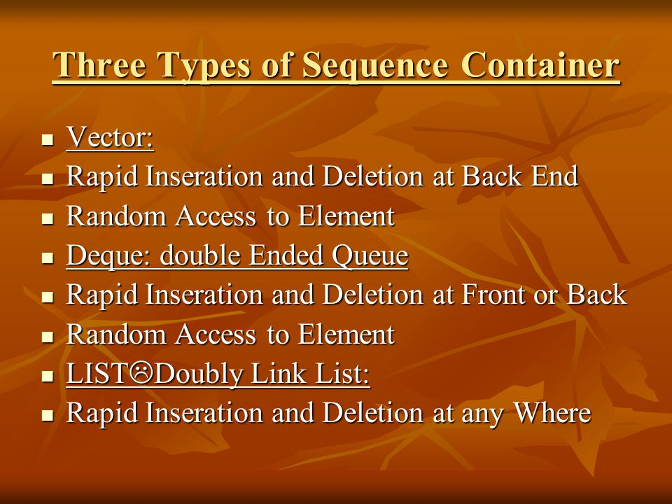 Three Types of Sequence Container Vector: Vector: Rapid Inseration and Deletion at Back End Rapid Inseration and Deletion at Back End Random Access to Element Random Access to Element Deque: double Ended Queue Deque: double Ended Queue Rapid Inseration and Deletion at Front or Back Rapid Inseration and Deletion at Front or Back Random Access to Element Random Access to Element LIST  Doubly Link List: LIST  Doubly Link List: Rapid Inseration and Deletion at any Where Rapid Inseration and Deletion at any Where