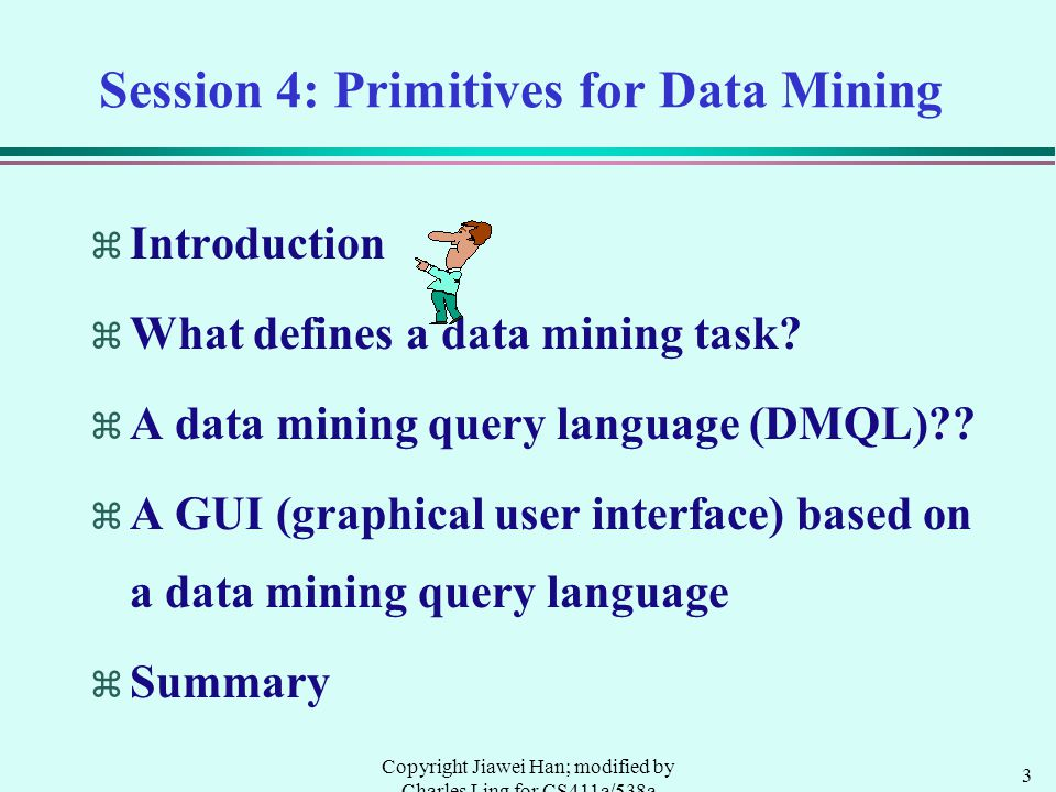 3 Copyright Jiawei Han; modified by Charles Ling for CS411a/538a Session 4: Primitives for Data Mining  Introduction  What defines a data mining tas