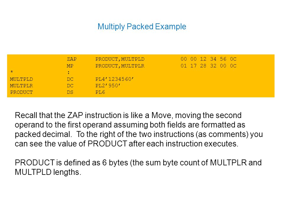 Multiply Packed Example ZAPPRODUCT,MULTPLD C MPPRODUCT,MULTPLR C *: MULTPLDDCPL4' ' MULTPLRDCPL2'950' PRODUCTDSPL6 Recall that the ZAP instruction is like a Move, moving the second operand to the first operand assuming both fields are formatted as packed decimal.