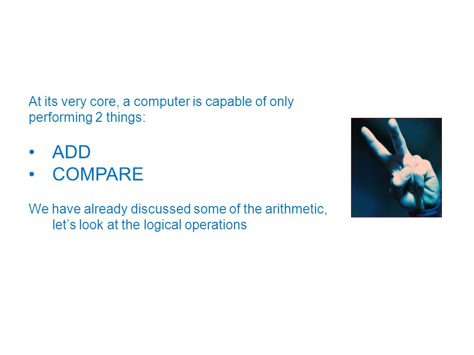 At its very core, a computer is capable of only performing 2 things: ADD COMPARE We have already discussed some of the arithmetic, let's look at the logical operations