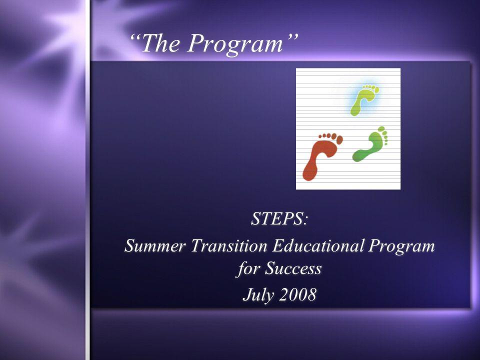 The Program STEPS: Summer Transition Educational Program for Success July 2008 STEPS: Summer Transition Educational Program for Success July 2008