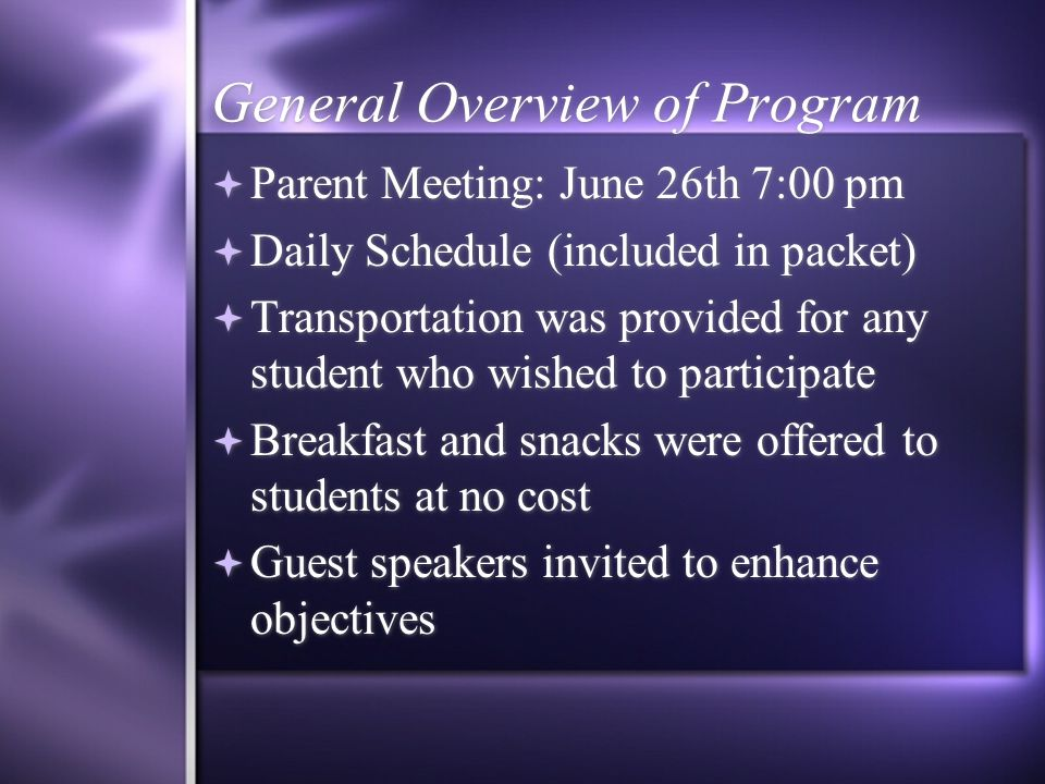 General Overview of Program  Parent Meeting: June 26th 7:00 pm  Daily Schedule (included in packet)  Transportation was provided for any student who wished to participate  Breakfast and snacks were offered to students at no cost  Guest speakers invited to enhance objectives  Parent Meeting: June 26th 7:00 pm  Daily Schedule (included in packet)  Transportation was provided for any student who wished to participate  Breakfast and snacks were offered to students at no cost  Guest speakers invited to enhance objectives