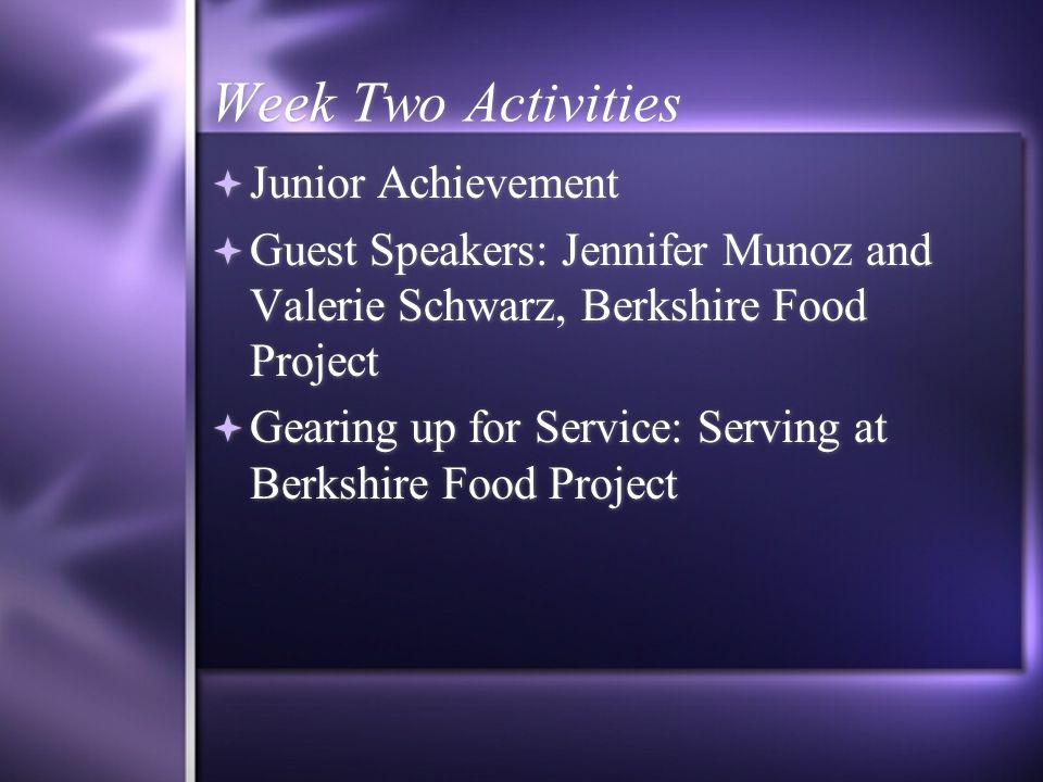 Week Two Activities  Junior Achievement  Guest Speakers: Jennifer Munoz and Valerie Schwarz, Berkshire Food Project  Gearing up for Service: Serving at Berkshire Food Project  Junior Achievement  Guest Speakers: Jennifer Munoz and Valerie Schwarz, Berkshire Food Project  Gearing up for Service: Serving at Berkshire Food Project