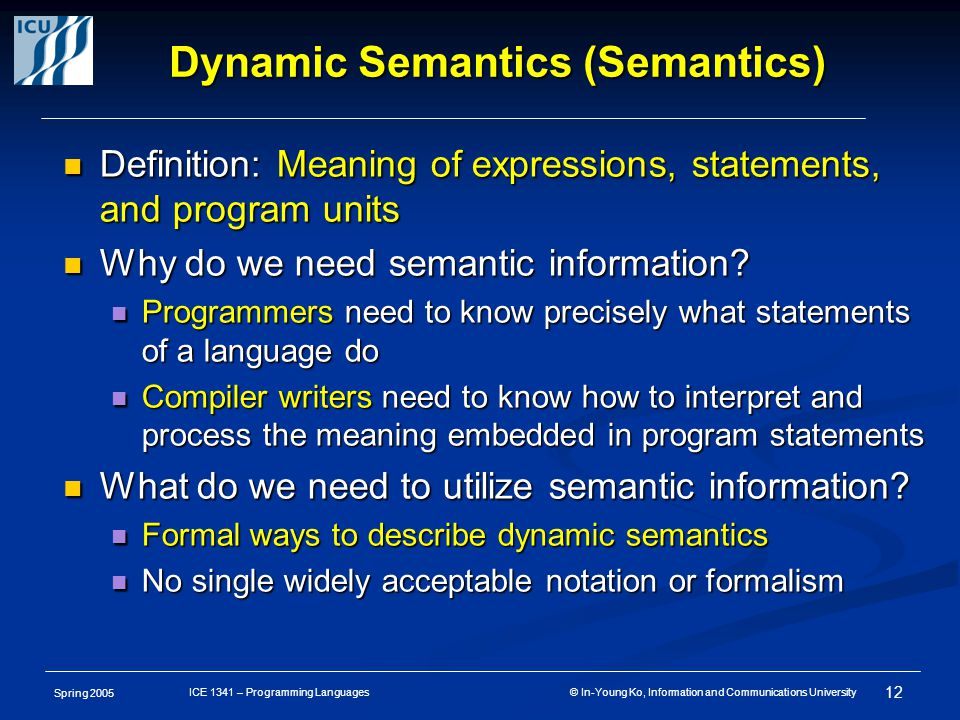 Spring 2005 12 ICE 1341 – Programming Languages © In-Young Ko, Information and Communications University Dynamic Semantics (Semantics) Definition: Meaning of expressions, statements, and program units Definition: Meaning of expressions, statements, and program units Why do we need semantic information.