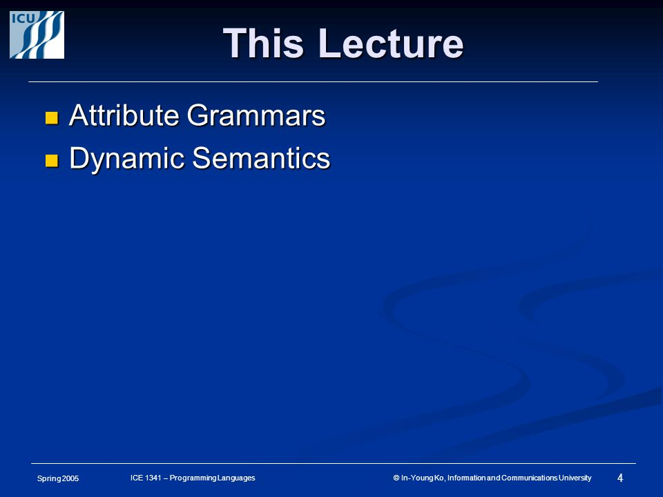 Spring 2005 4 ICE 1341 – Programming Languages © In-Young Ko, Information and Communications University This Lecture Attribute Grammars Attribute Grammars Dynamic Semantics Dynamic Semantics