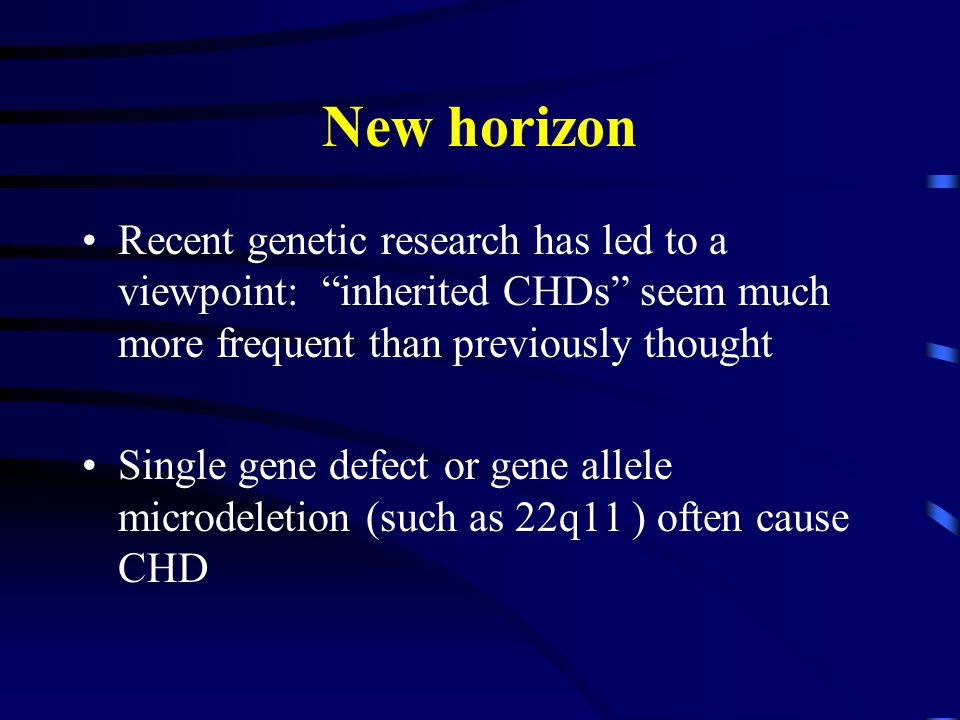 New horizon Recent genetic research has led to a viewpoint: inherited CHDs seem much more frequent than previously thought Single gene defect or gene allele microdeletion (such as 22q11 ) often cause CHD