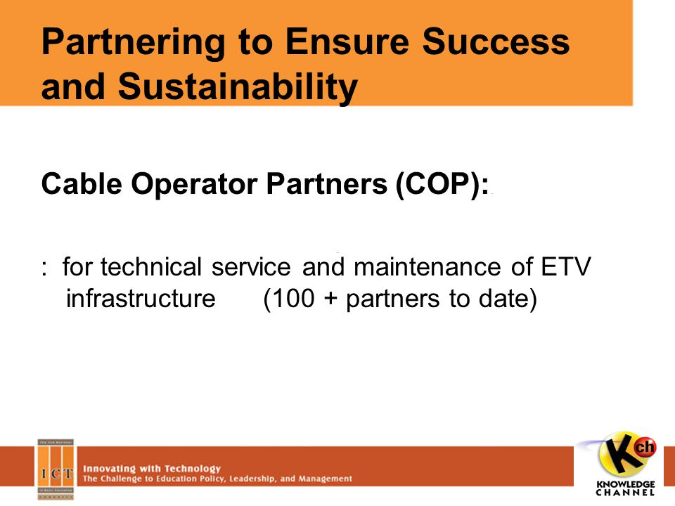Partnering to Ensure Success and Sustainability Cable Operator Partners (COP): : for technical service and maintenance of ETV infrastructure (100 + partners to date)
