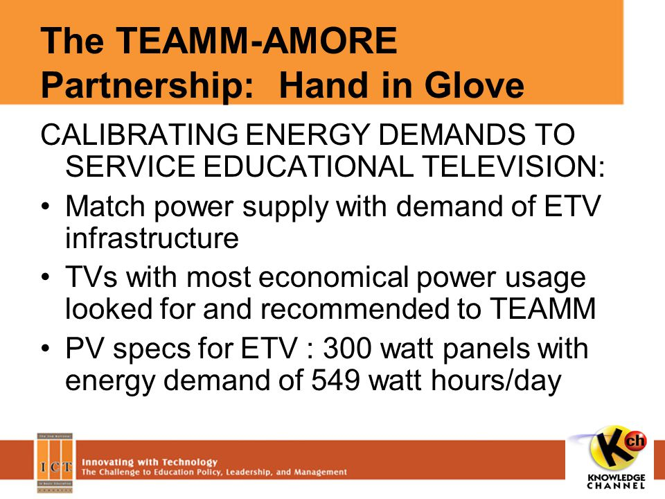 The TEAMM-AMORE Partnership: Hand in Glove CALIBRATING ENERGY DEMANDS TO SERVICE EDUCATIONAL TELEVISION: Match power supply with demand of ETV infrastructure TVs with most economical power usage looked for and recommended to TEAMM PV specs for ETV : 300 watt panels with energy demand of 549 watt hours/day