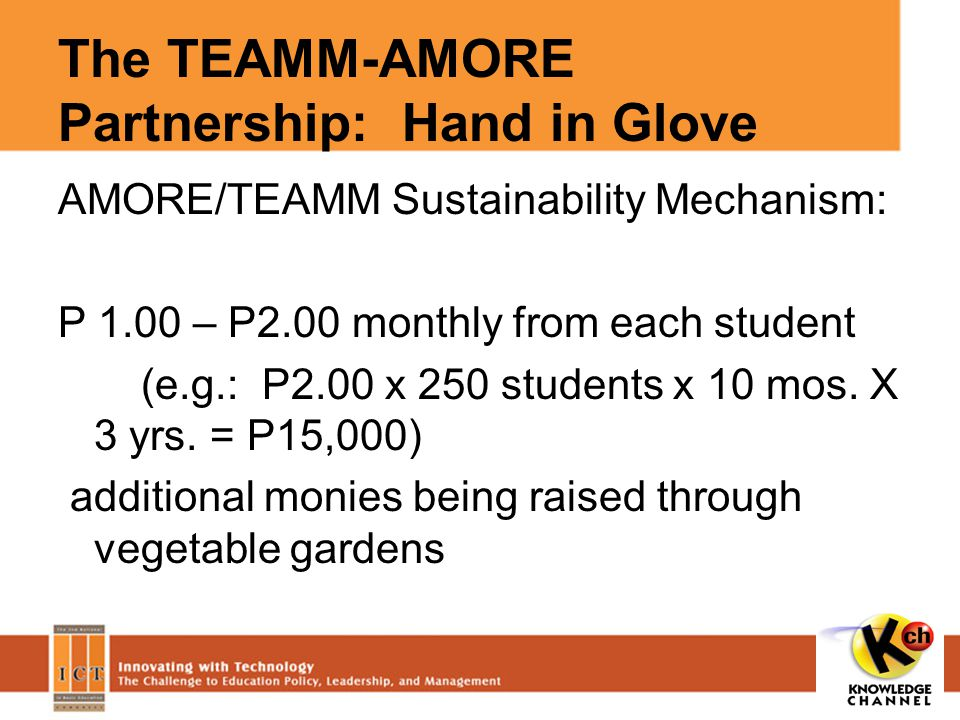 The TEAMM-AMORE Partnership: Hand in Glove AMORE/TEAMM Sustainability Mechanism: P 1.00 – P2.00 monthly from each student (e.g.: P2.00 x 250 students x 10 mos.