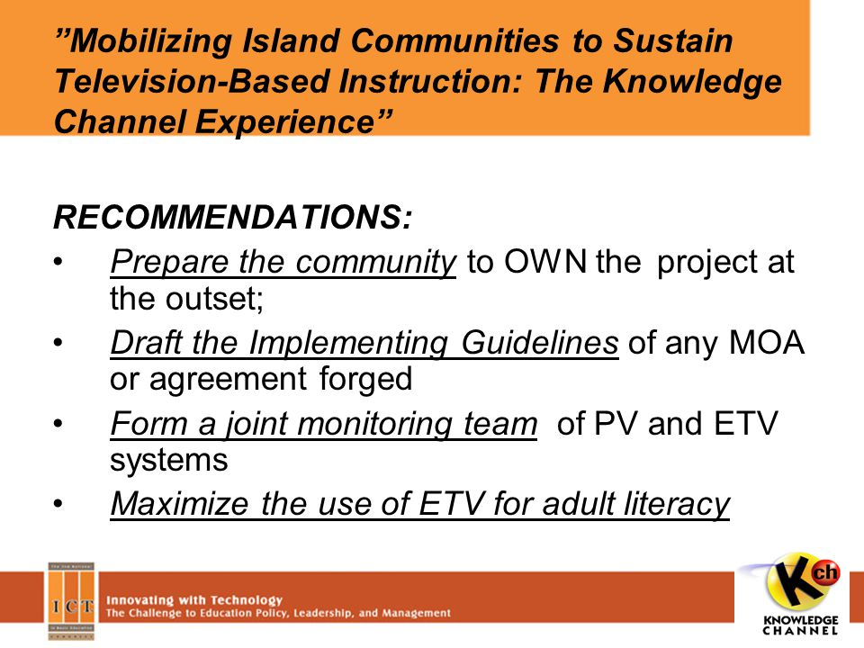 Mobilizing Island Communities to Sustain Television-Based Instruction: The Knowledge Channel Experience RECOMMENDATIONS: Prepare the community to OWN the project at the outset; Draft the Implementing Guidelines of any MOA or agreement forged Form a joint monitoring team of PV and ETV systems Maximize the use of ETV for adult literacy