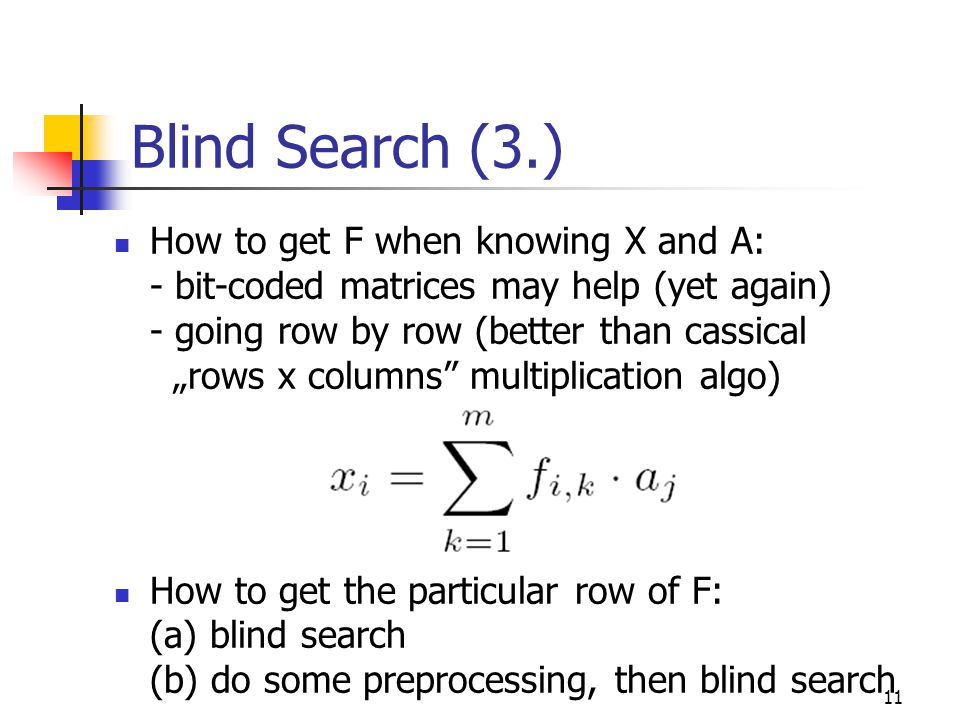 """11 Blind Search (3.) How to get F when knowing X and A: - bit-coded matrices may help (yet again) - going row by row (better than cassical """"rows x columns multiplication algo) How to get the particular row of F: (a) blind search (b) do some preprocessing, then blind search"""