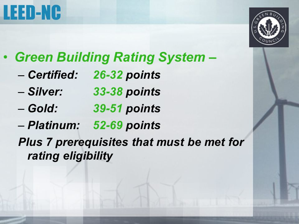 LEED-NC Green Building Rating System – –Certified: 26-32 points –Silver: 33-38 points –Gold: 39-51 points –Platinum:52-69 points Plus 7 prerequisites