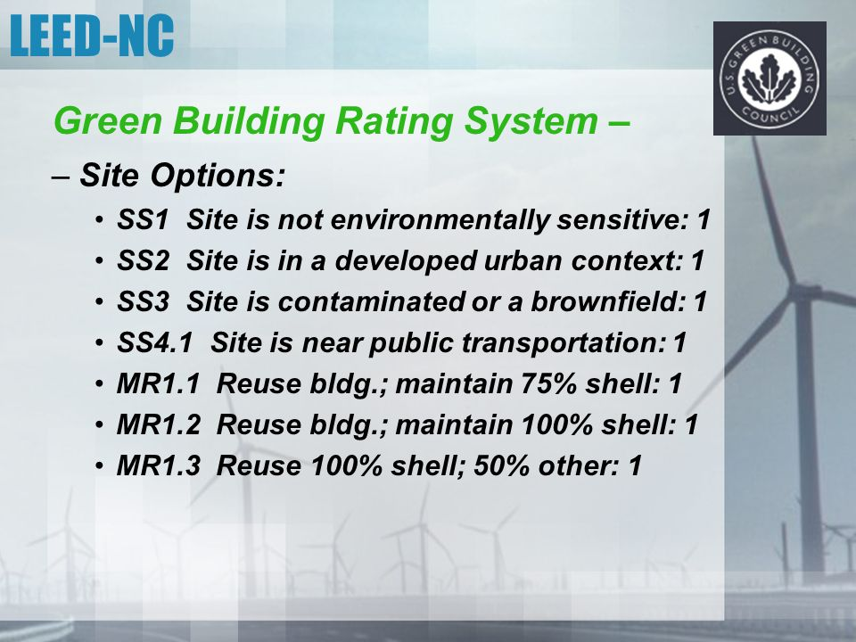 LEED-NC Green Building Rating System – –Site Options: SS1 Site is not environmentally sensitive: 1 SS2 Site is in a developed urban context: 1 SS3 Sit