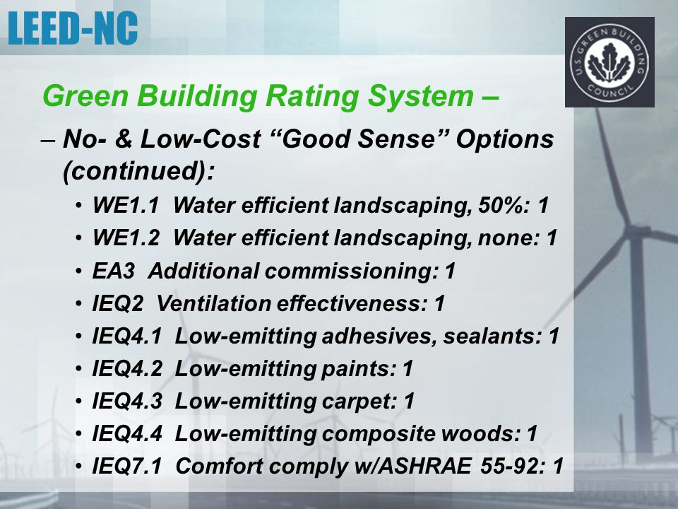 "LEED-NC Green Building Rating System – –No- & Low-Cost ""Good Sense"" Options (continued): WE1.1 Water efficient landscaping, 50%: 1 WE1.2 Water efficie"