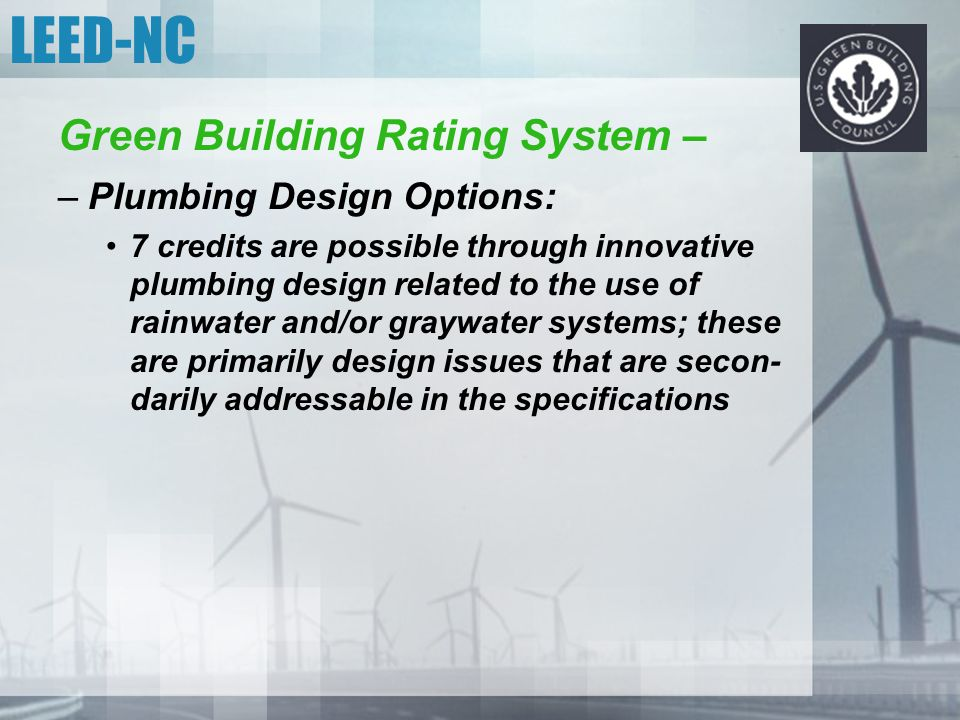 LEED-NC Green Building Rating System – –Plumbing Design Options: 7 credits are possible through innovative plumbing design related to the use of rainw
