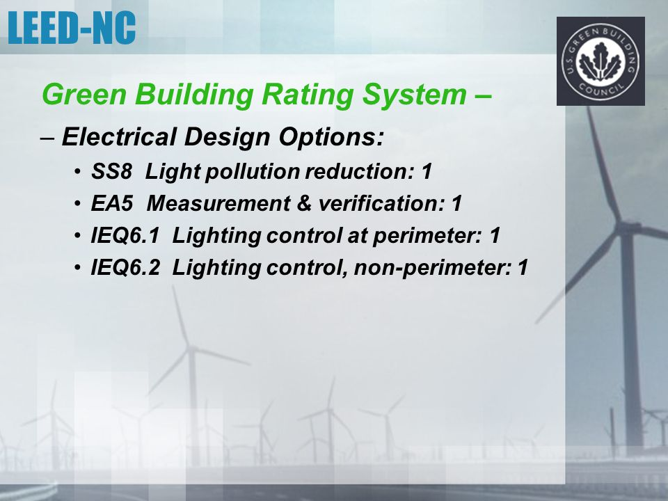 LEED-NC Green Building Rating System – –Electrical Design Options: SS8 Light pollution reduction: 1 EA5 Measurement & verification: 1 IEQ6.1 Lighting