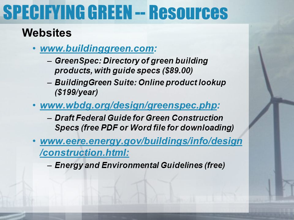 SPECIFYING GREEN -- Resources Websites www.buildinggreen.com: –GreenSpec: Directory of green building products, with guide specs ($89.00) –BuildingGre