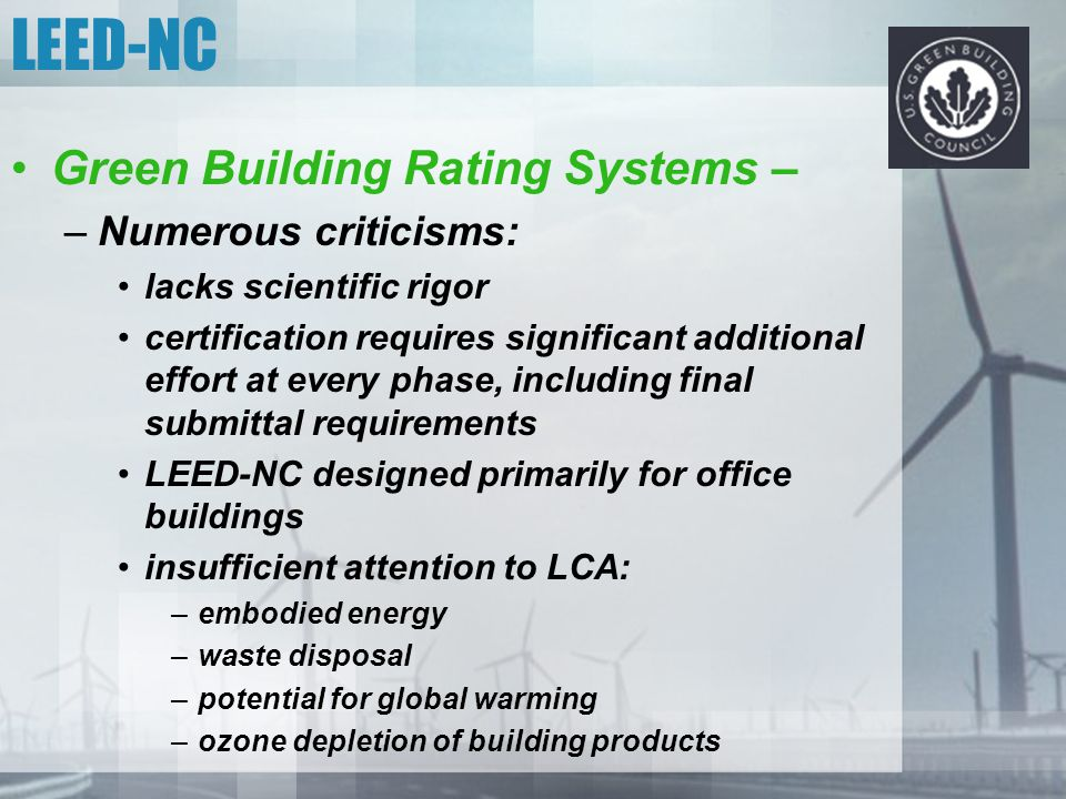 LEED-NC Green Building Rating Systems – –Numerous criticisms: lacks scientific rigor certification requires significant additional effort at every pha