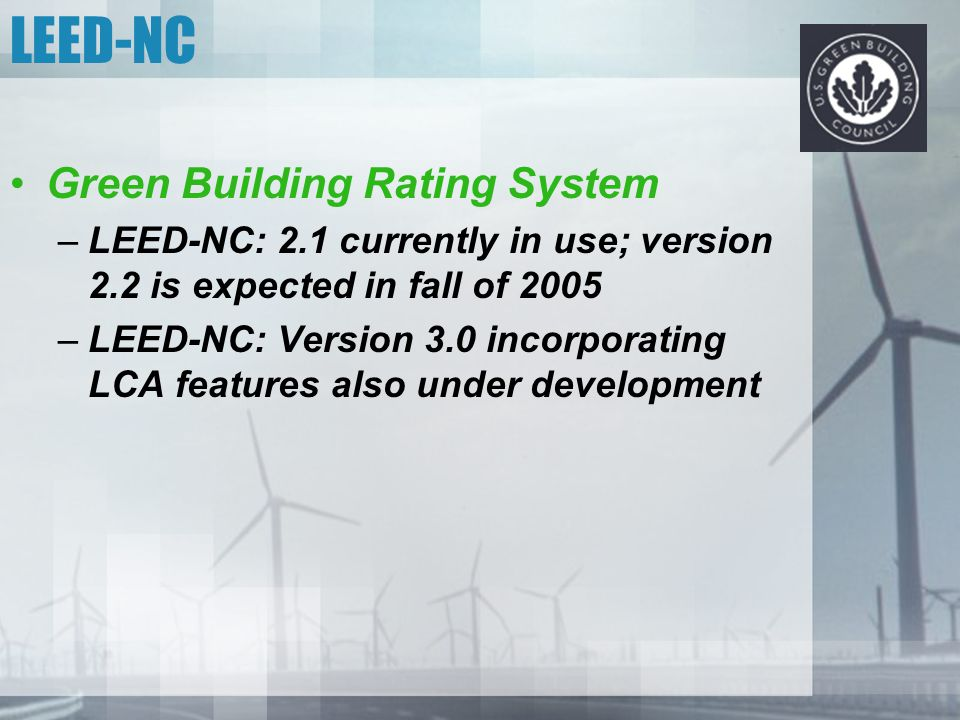 Green Building Rating System –LEED-NC: 2.1 currently in use; version 2.2 is expected in fall of 2005 –LEED-NC: Version 3.0 incorporating LCA features