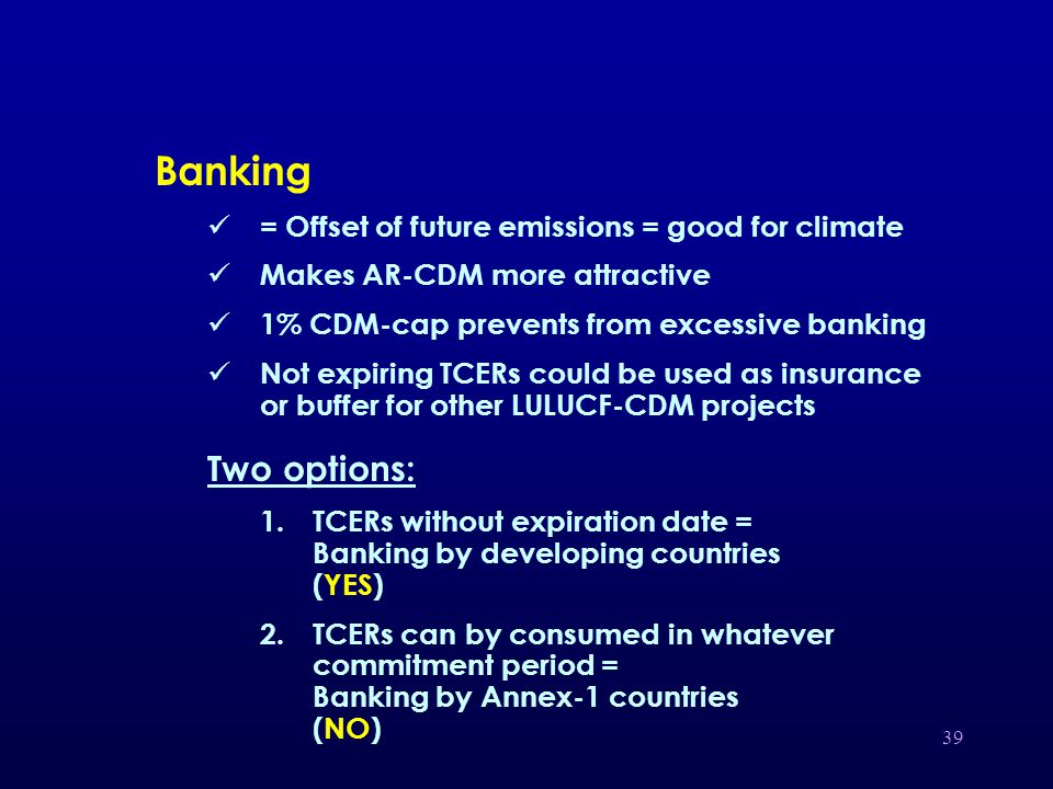 39 Banking = Offset of future emissions = good for climate Makes AR-CDM more attractive 1% CDM-cap prevents from excessive banking Not expiring TCERs could be used as insurance or buffer for other LULUCF-CDM projects Two options: 1.TCERs without expiration date = Banking by developing countries (YES) 2.TCERs can by consumed in whatever commitment period = Banking by Annex-1 countries (NO)