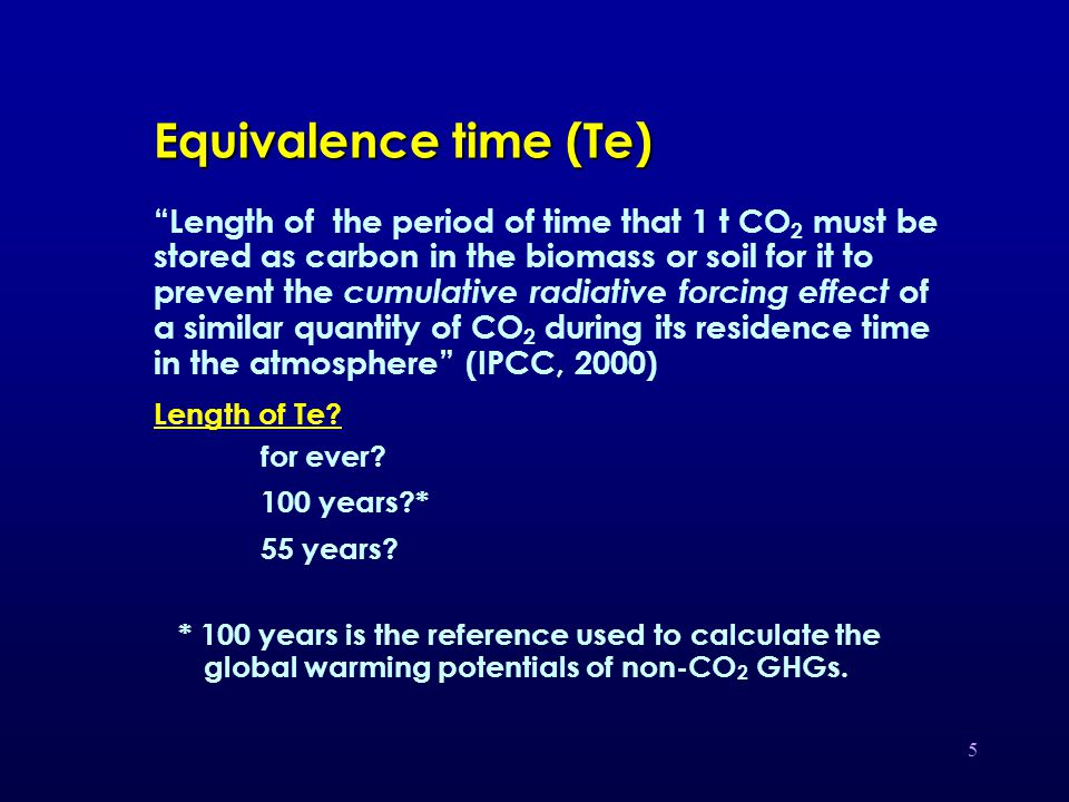 5 Equivalence time (Te) Length of the period of time that 1 t CO 2 must be stored as carbon in the biomass or soil for it to prevent the cumulative radiative forcing effect of a similar quantity of CO 2 during its residence time in the atmosphere (IPCC, 2000) Length of Te.