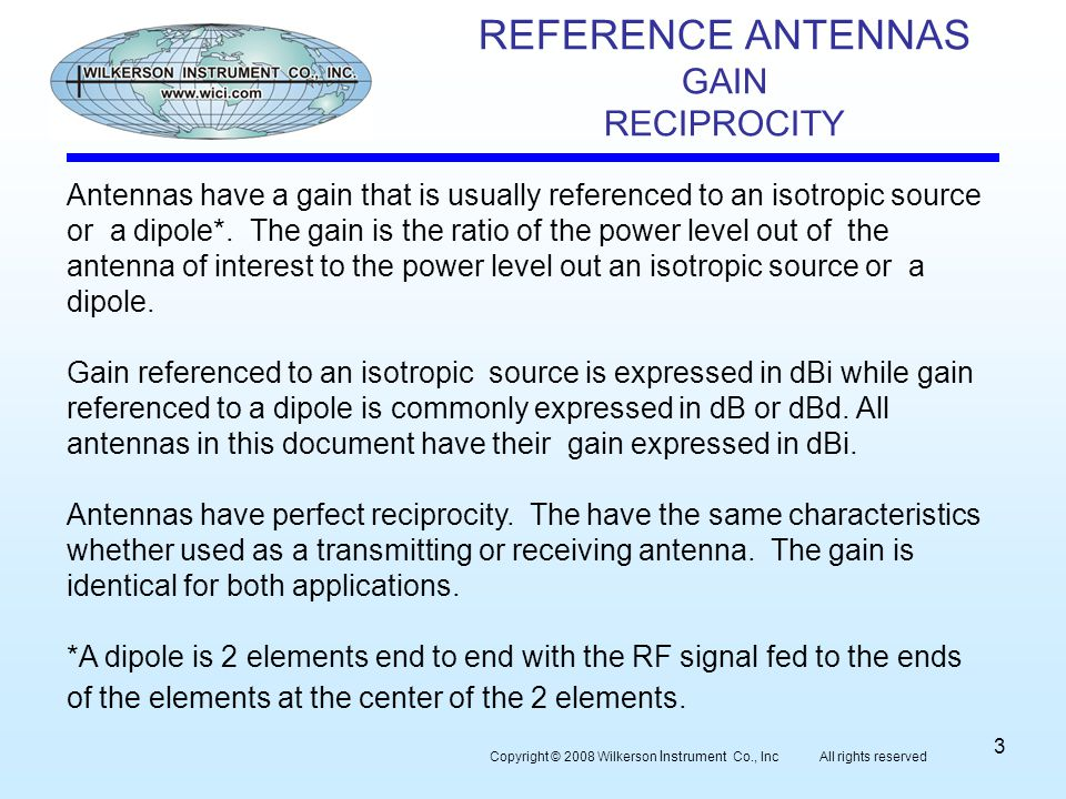 REFERENCE ANTENNAS GAIN RECIPROCITY Copyright © 2008 Wilkerson Instrument Co., Inc All rights reserved 3 Antennas have a gain that is usually referenced to an isotropic source or a dipole*.