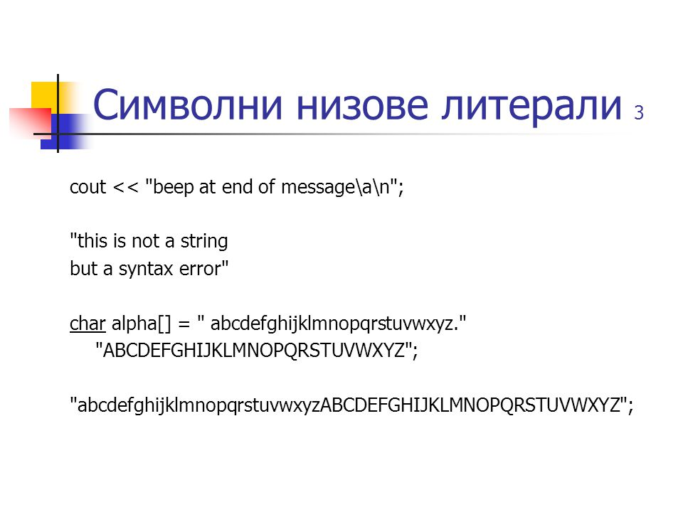 Символни низове литерали 3 cout << beep at end of message\a\n ; this is not a string but a syntax error char alpha[] = abcdefghijklmnopqrstuvwxyz. ABCDEFGHIJKLMNOPQRSTUVWXYZ ; abcdefghijklmnopqrstuvwxyzABCDEFGHIJKLMNOPQRSTUVWXYZ ;