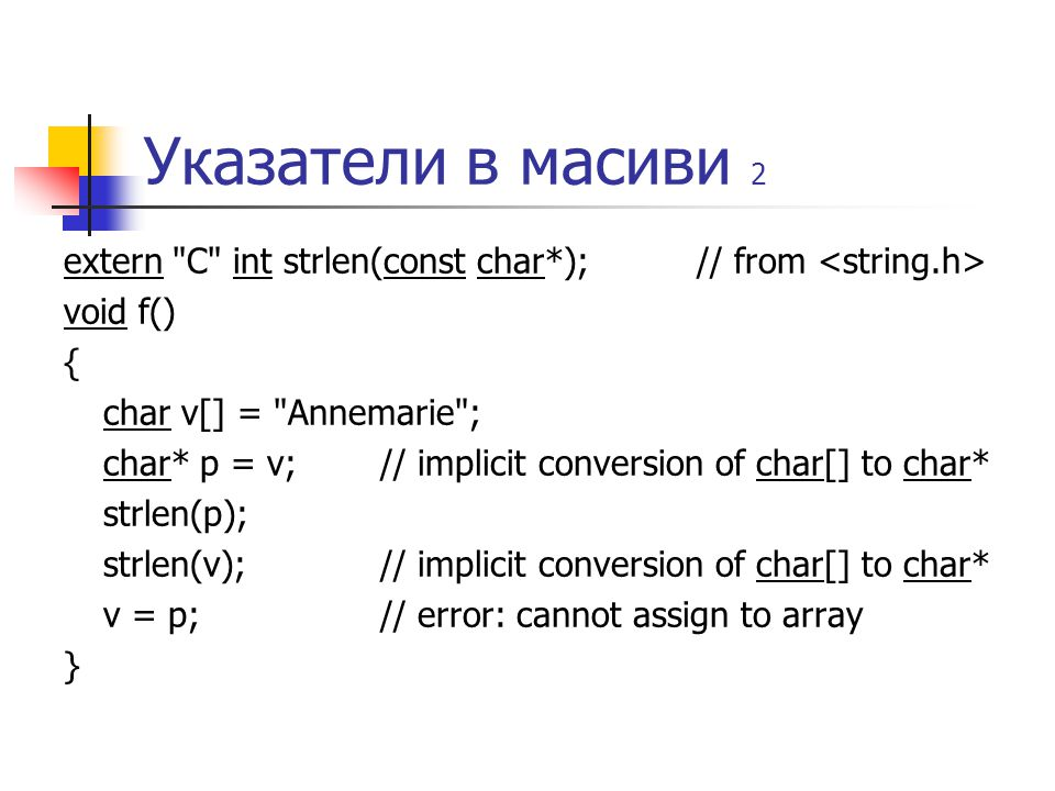 Указатели в масиви 2 extern C int strlen(const char*);// from void f() { char v[] = Annemarie ; char* p = v;// implicit conversion of char[] to char* strlen(p); strlen(v); // implicit conversion of char[] to char* v = p; // error: cannot assign to array }