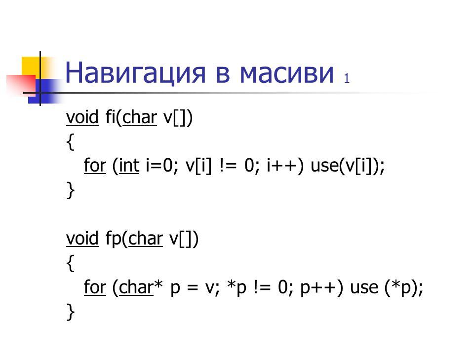 Навигация в масиви 1 void fi(char v[]) { for (int i=0; v[i] != 0; i++) use(v[i]); } void fp(char v[]) { for (char* p = v; *p != 0; p++) use (*p); }